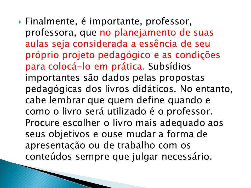 Finalmente, é importante, professor, professora, que no planejamento de suas aulas seja considerada a essência de seu próprio projeto pedagógico e as condições para colocá-lo em prática.