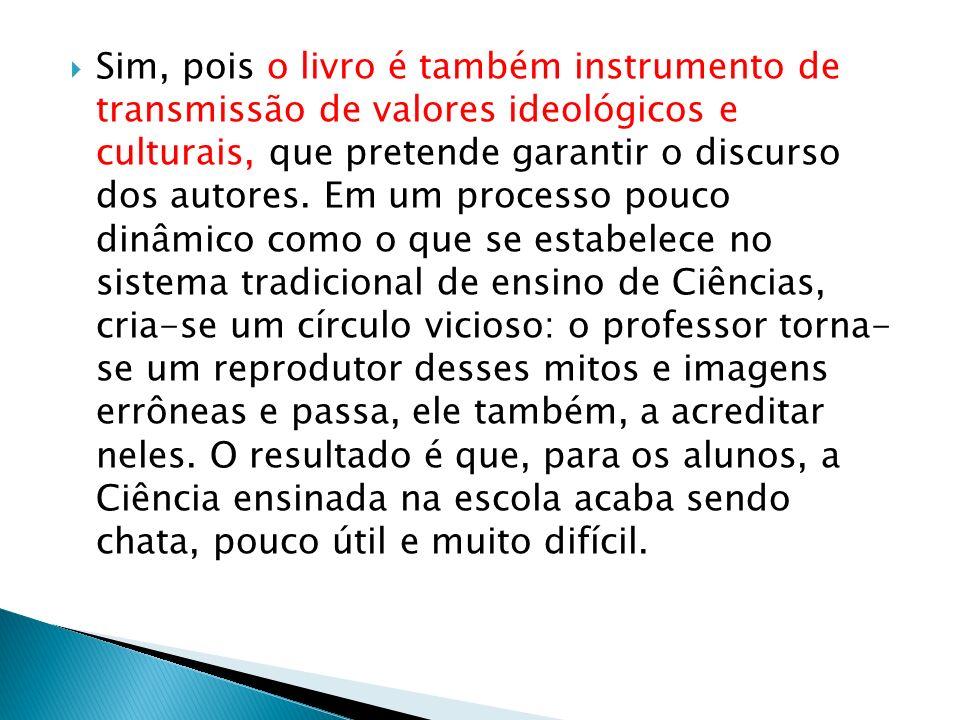 Sim, pois o livro é também instrumento de transmissão de valores ideológicos e culturais, que pretende garantir o discurso dos autores.