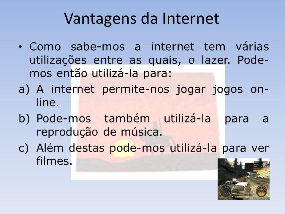 Vantagens da Internet Como sabe-mos a internet tem várias utilizações entre as quais, o lazer. Pode-mos então utilizá-la para: