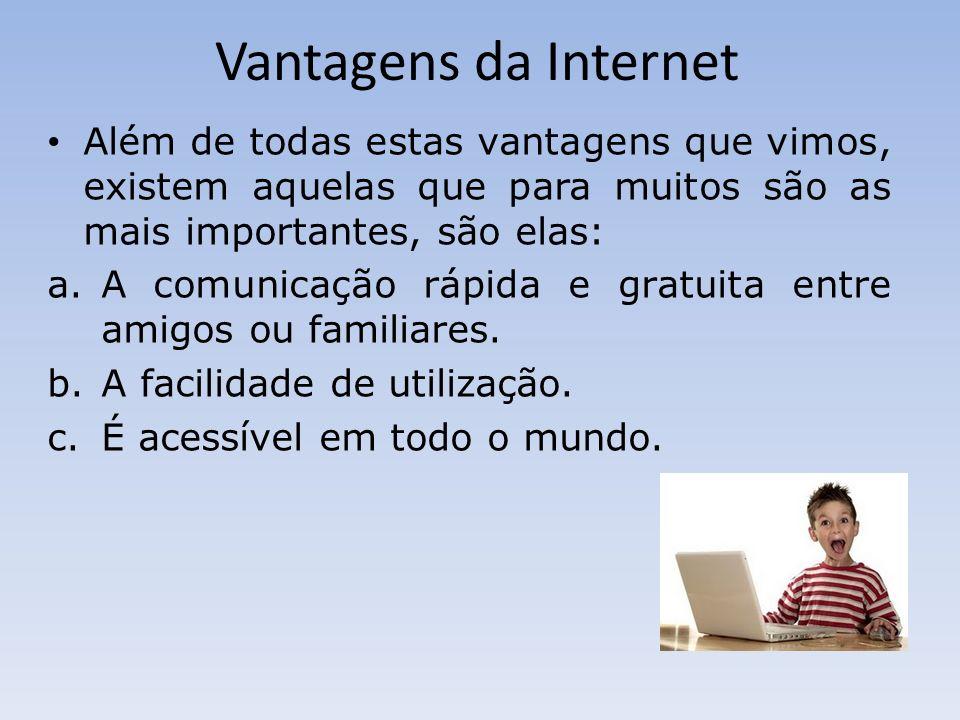 Vantagens da Internet Além de todas estas vantagens que vimos, existem aquelas que para muitos são as mais importantes, são elas: