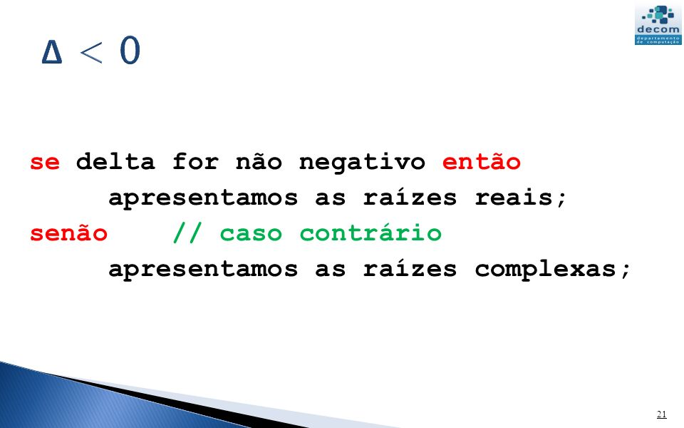 Δ < 0 se delta for não negativo então apresentamos as raízes reais;