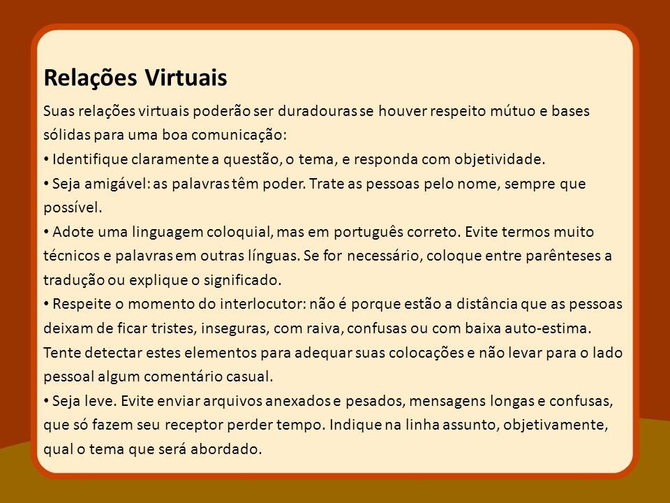 Relações Virtuais Suas relações virtuais poderão ser duradouras se houver respeito mútuo e bases sólidas para uma boa comunicação: