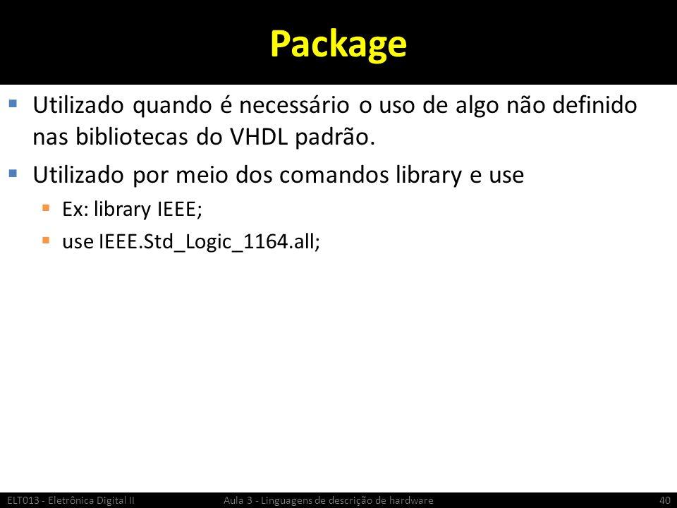 Package Utilizado quando é necessário o uso de algo não definido nas bibliotecas do VHDL padrão. Utilizado por meio dos comandos library e use.
