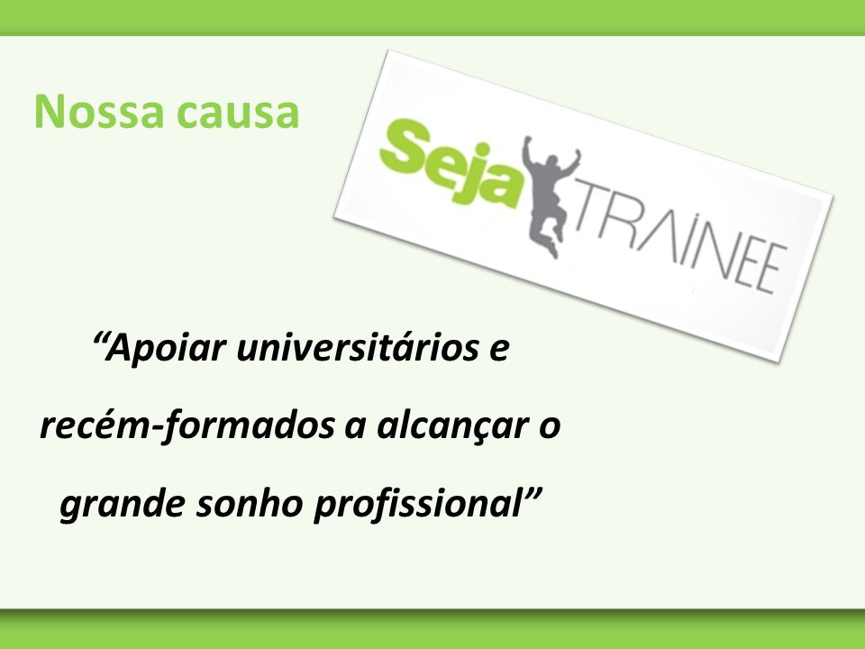 Nossa causa Apoiar universitários e recém-formados a alcançar o grande sonho profissional