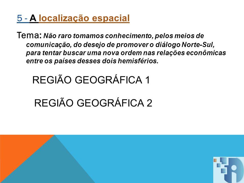 REGIÃO GEOGRÁFICA 1 REGIÃO GEOGRÁFICA 2 5 - A localização espacial