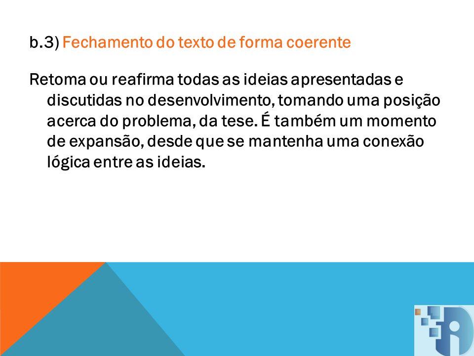 b.3) Fechamento do texto de forma coerente Retoma ou reafirma todas as ideias apresentadas e discutidas no desenvolvimento, tomando uma posição acerca do problema, da tese.