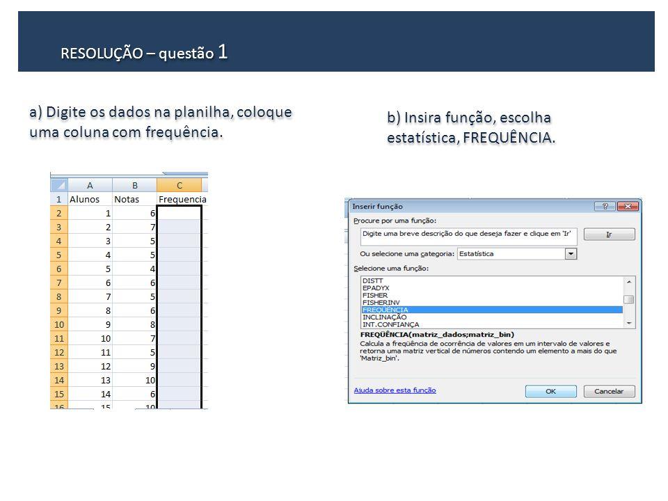 RESOLUÇÃO – questão 1 a) Digite os dados na planilha, coloque uma coluna com frequência.