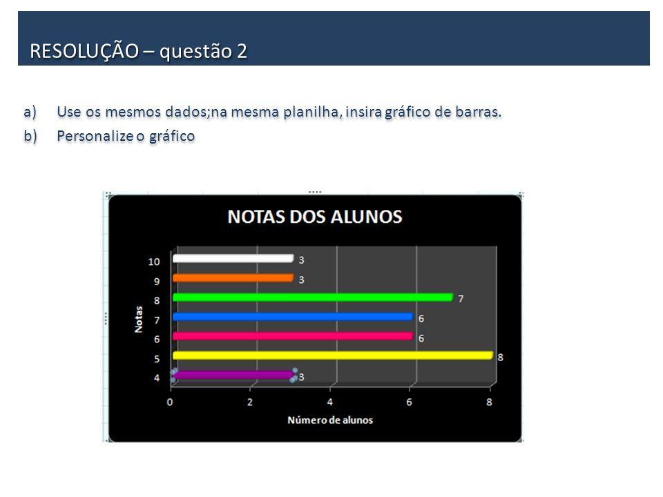 RESOLUÇÃO – questão 2 Use os mesmos dados;na mesma planilha, insira gráfico de barras.