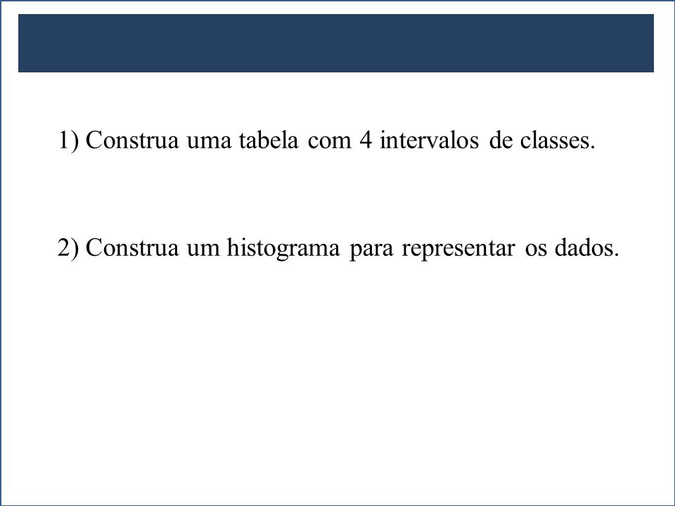1) Construa uma tabela com 4 intervalos de classes