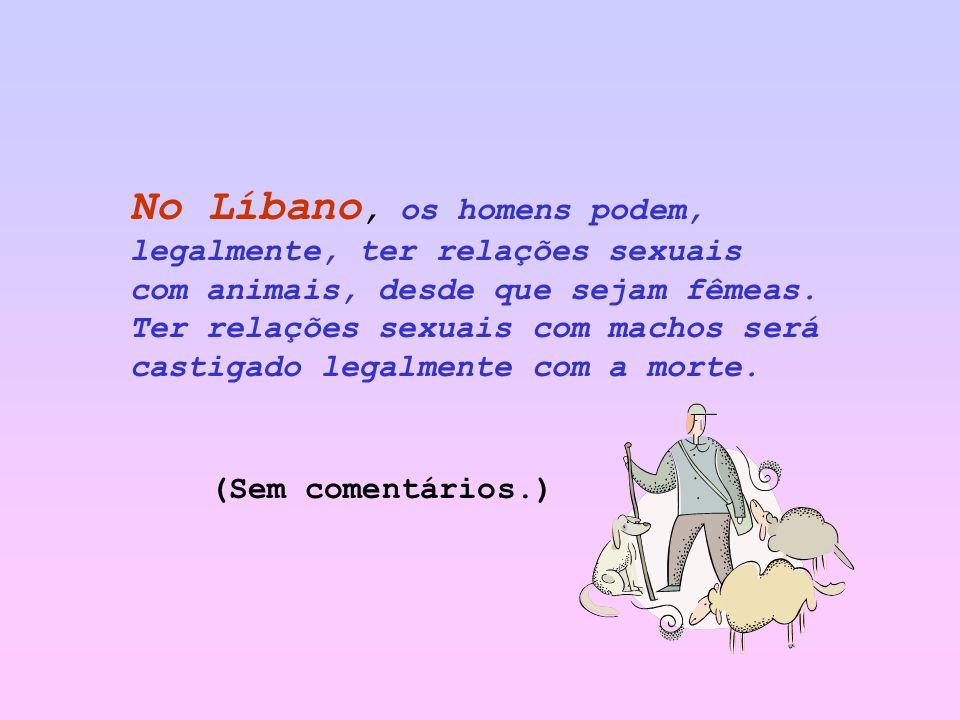 No Líbano, os homens podem, legalmente, ter relações sexuais com animais, desde que sejam fêmeas. Ter relações sexuais com machos será castigado legalmente com a morte.
