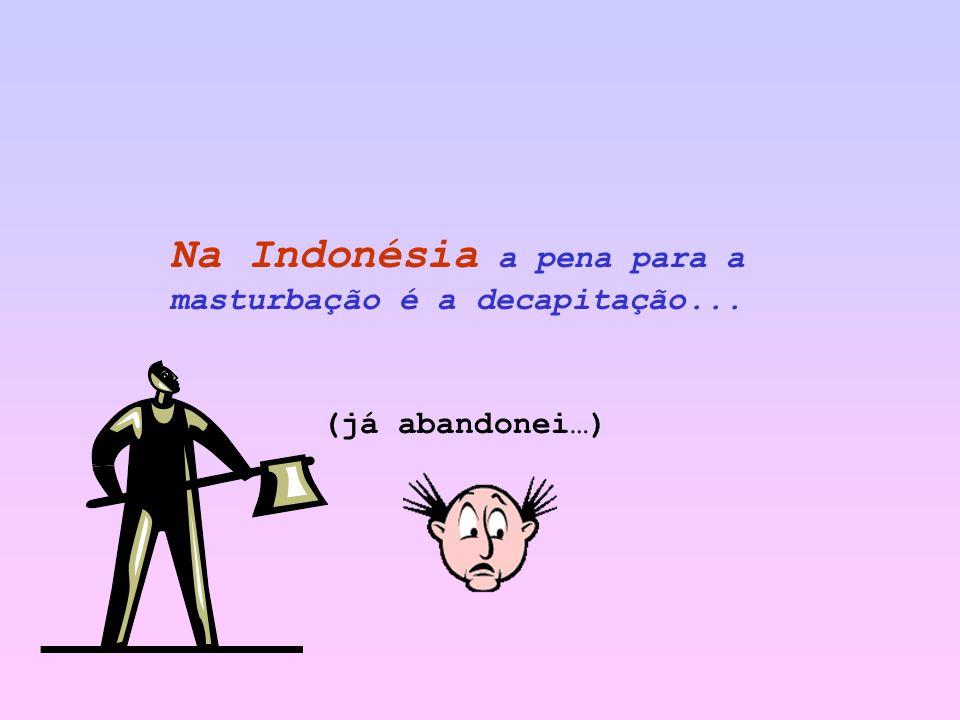 Na Indonésia a pena para a masturbação é a decapitação...