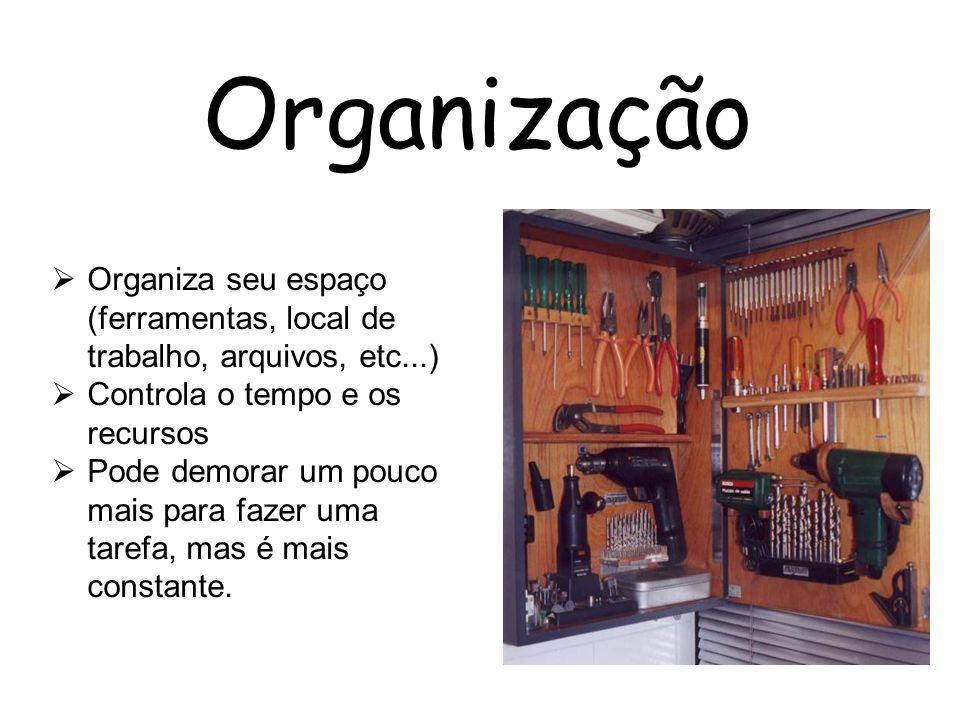 Organização Organiza seu espaço (ferramentas, local de trabalho, arquivos, etc...) Controla o tempo e os recursos.