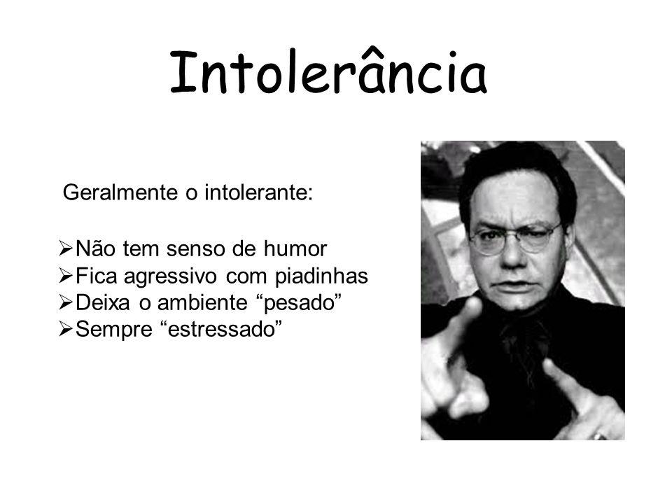 Intolerância Geralmente o intolerante: Não tem senso de humor