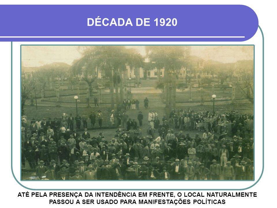 DÉCADA DE 1920 ATÉ PELA PRESENÇA DA INTENDÊNCIA EM FRENTE, O LOCAL NATURALMENTE PASSOU A SER USADO PARA MANIFESTAÇÕES POLÍTICAS.