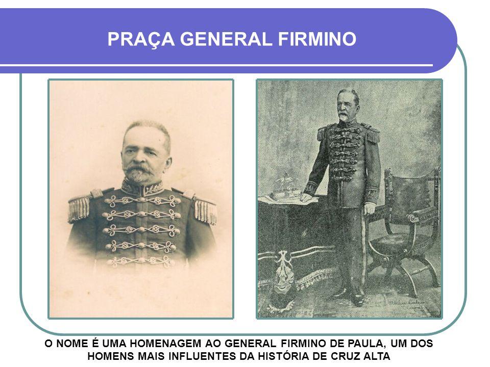 PRAÇA GENERAL FIRMINO O NOME É UMA HOMENAGEM AO GENERAL FIRMINO DE PAULA, UM DOS HOMENS MAIS INFLUENTES DA HISTÓRIA DE CRUZ ALTA.