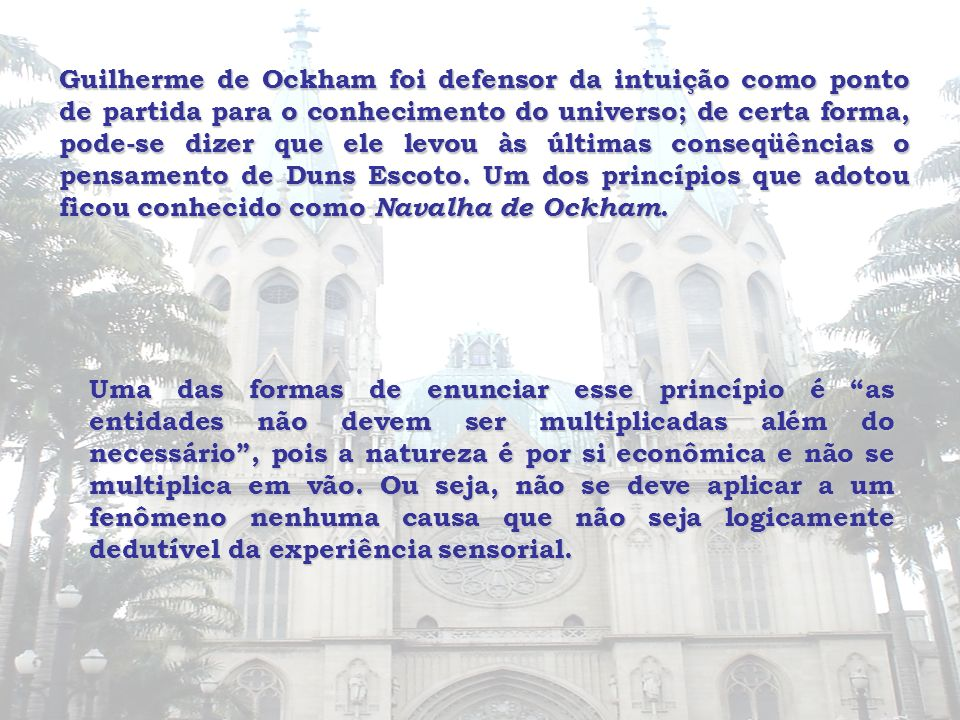 Guilherme de Ockham foi defensor da intuição como ponto de partida para o conhecimento do universo; de certa forma, pode-se dizer que ele levou às últimas conseqüências o pensamento de Duns Escoto. Um dos princípios que adotou ficou conhecido como Navalha de Ockham.