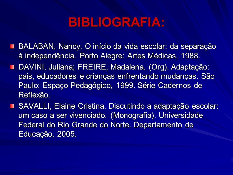 BIBLIOGRAFIA: BALABAN, Nancy. O início da vida escolar: da separação à independência. Porto Alegre: Artes Médicas, 1988.