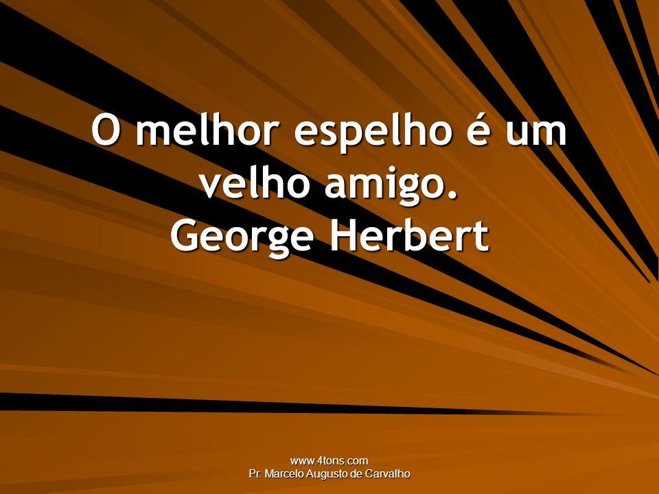 O melhor espelho é um velho amigo. George Herbert