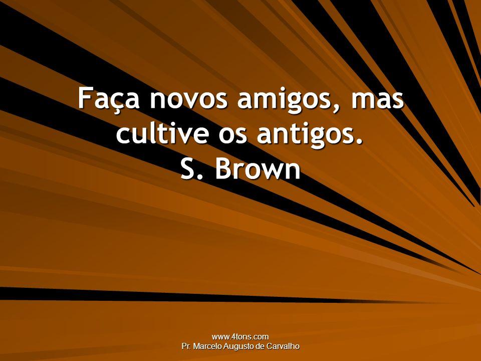 Faça novos amigos, mas cultive os antigos. S. Brown