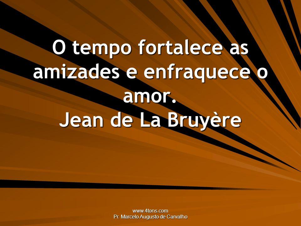 O tempo fortalece as amizades e enfraquece o amor. Jean de La Bruyère