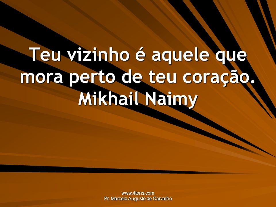Teu vizinho é aquele que mora perto de teu coração. Mikhail Naimy