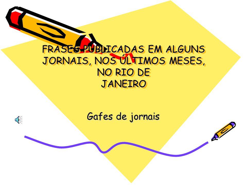 FRASES PUBLICADAS EM ALGUNS JORNAIS, NOS ÚLTIMOS MESES, NO RIO DE JANEIRO