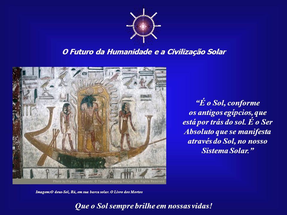 ☼ É o Sol, conforme os antigos egípcios, que