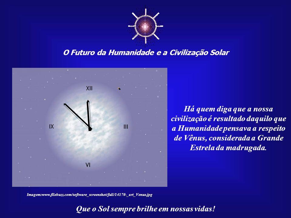 ☼ O Futuro da Humanidade e a Civilização Solar. Há quem diga que a nossa civilização é resultado daquilo que a Humanidade pensava a respeito.