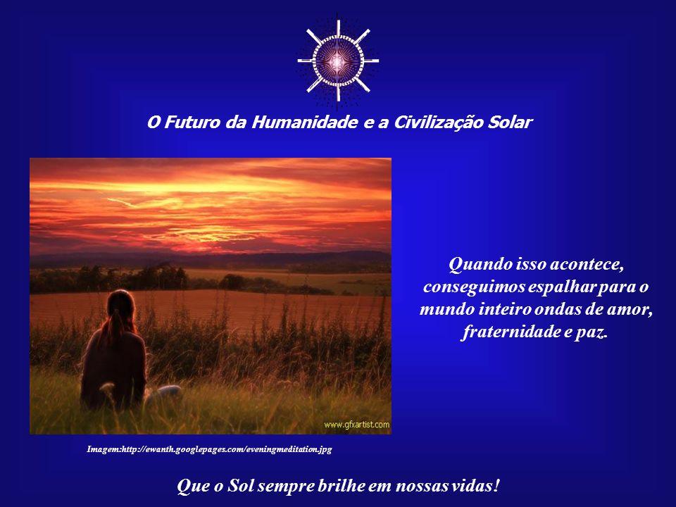 ☼ O Futuro da Humanidade e a Civilização Solar. Quando isso acontece, conseguimos espalhar para o mundo inteiro ondas de amor, fraternidade e paz.