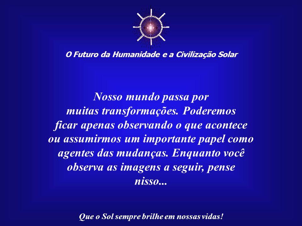 ☼ Nosso mundo passa por muitas transformações. Poderemos
