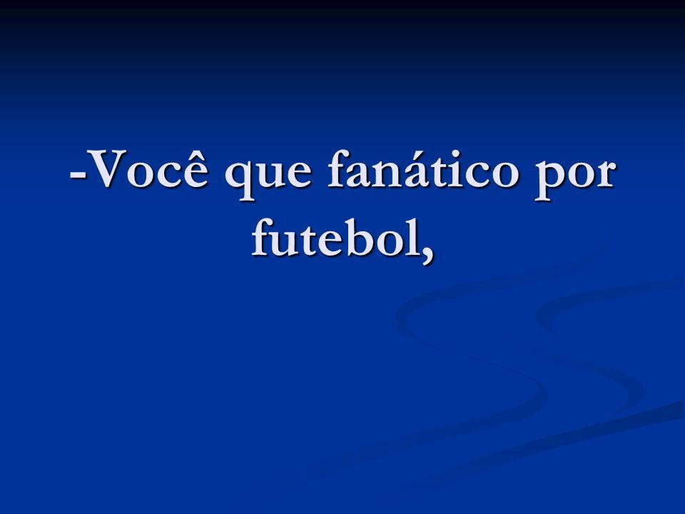 -Você que fanático por futebol,