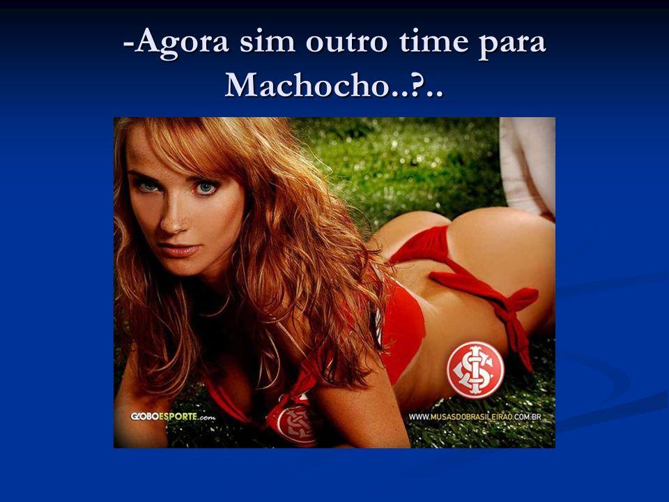 -Agora sim outro time para Machocho.. ..