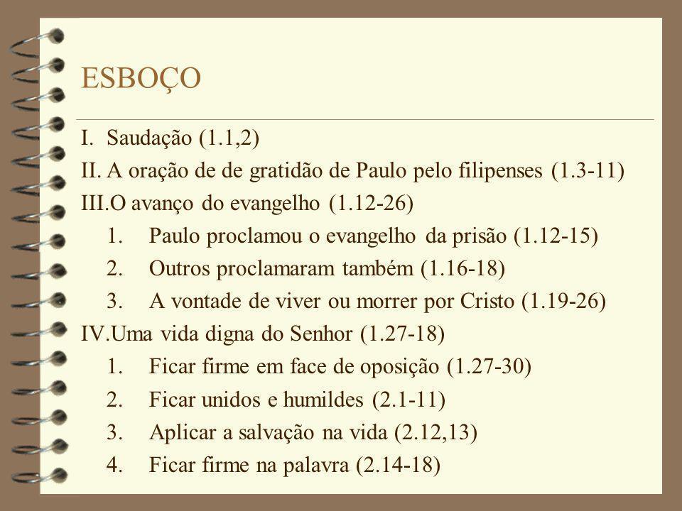 ESBOÇO I. Saudação (1.1,2) II. A oração de de gratidão de Paulo pelo filipenses (1.3-11) III.O avanço do evangelho (1.12-26)