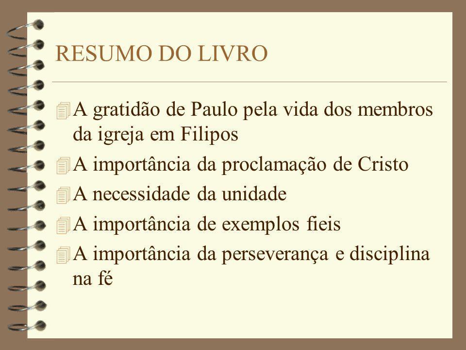 RESUMO DO LIVRO A gratidão de Paulo pela vida dos membros da igreja em Filipos. A importância da proclamação de Cristo.