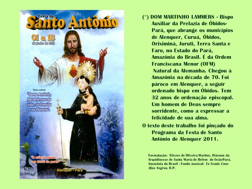 (*) DOM MARTINHO LAMMERS - Bispo Auxiliar da Prelazia de Óbidos-Pará, que abrange os municípios de Alenquer, Curuá, Óbidos, Oriximiná, Juruti, Terra Santa e Faro, no Estado do Pará, Amazônia do Brasil. É da Ordem Franciscana Menor (OFM) Natural da Alemanha. Chegou à Amazônia na década de 70. Foi pároco em Alenquer, a seguir ordenado bispo em Óbidos. Tem 32 anos de ordenação episcopal. Um homem de Deus sempre sorridente, como a expressar a felicidade de sua alma. O texto deste trabalho foi pinçado do Programa da Festa de Santo Antônio de Alenquer 2011.