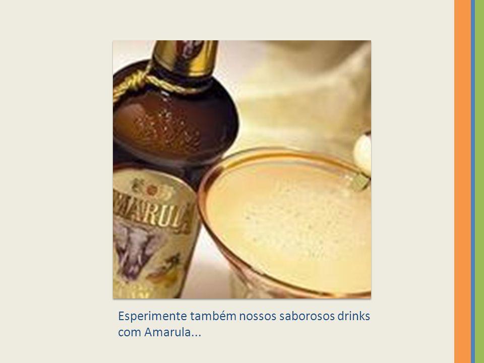 Esperimente também nossos saborosos drinks com Amarula...