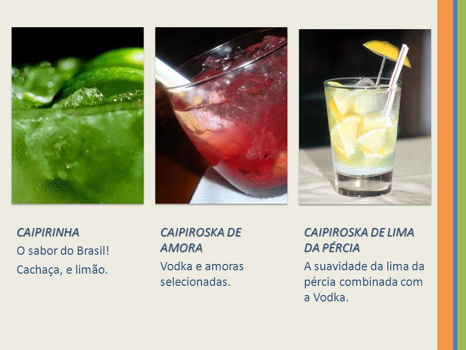 CAIPIRINHA O sabor do Brasil! Cachaça, e limão. CAIPIROSKA DE AMORA. Vodka e amoras selecionadas.