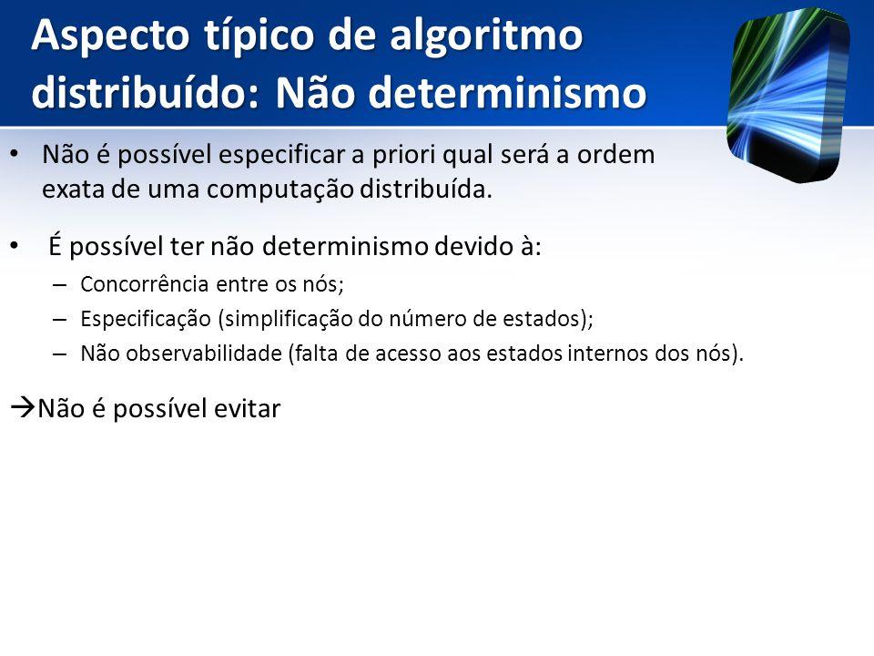 Aspecto típico de algoritmo distribuído: Não determinismo