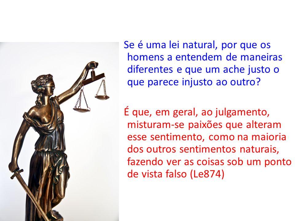 Se é uma lei natural, por que os homens a entendem de maneiras diferentes e que um ache justo o que parece injusto ao outro