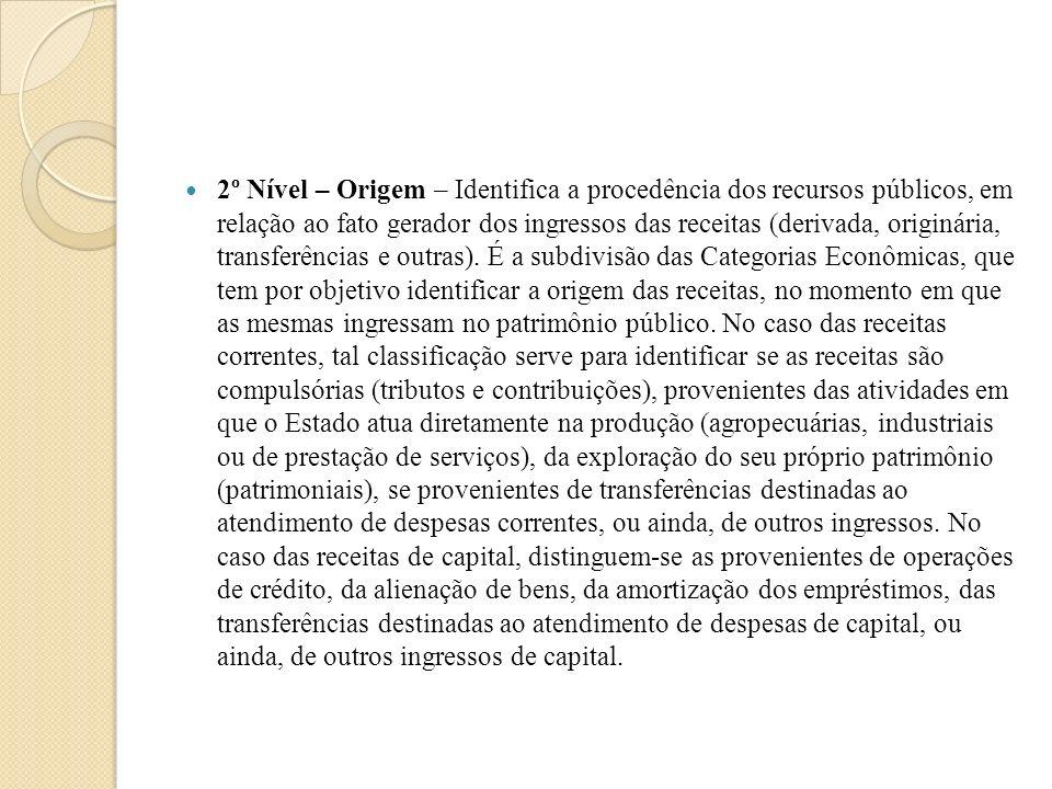 2º Nível – Origem – Identifica a procedência dos recursos públicos, em relação ao fato gerador dos ingressos das receitas (derivada, originária, transferências e outras).