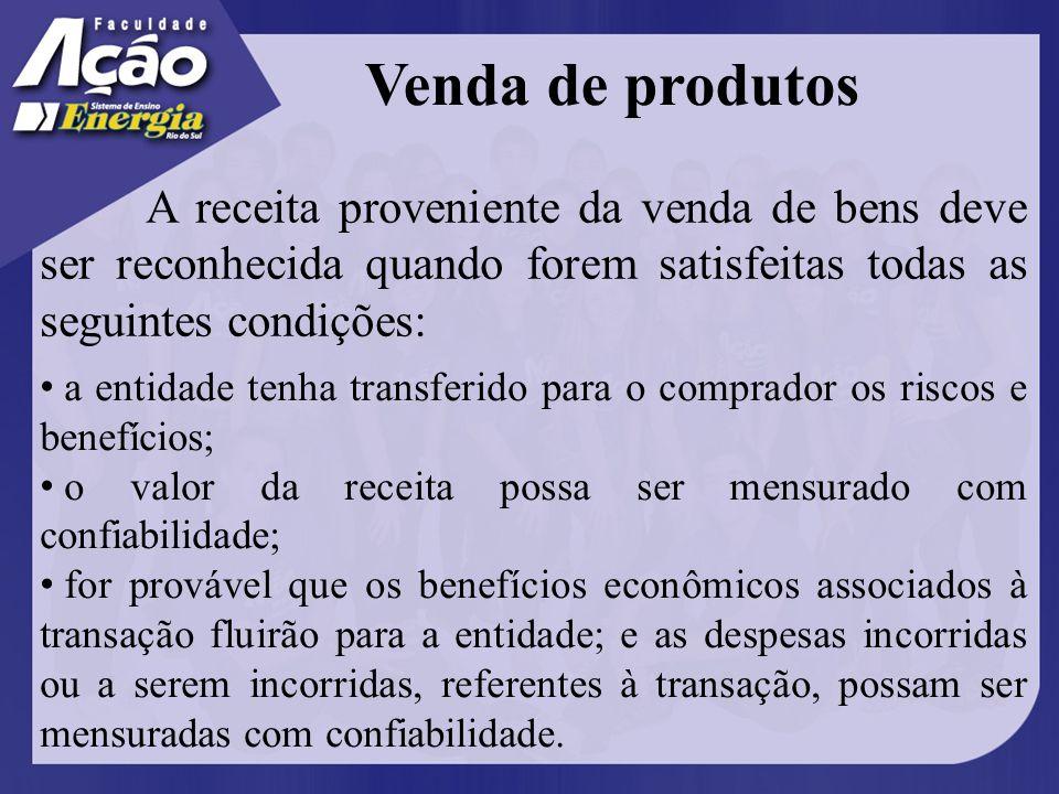 Venda de produtos A receita proveniente da venda de bens deve ser reconhecida quando forem satisfeitas todas as seguintes condições: