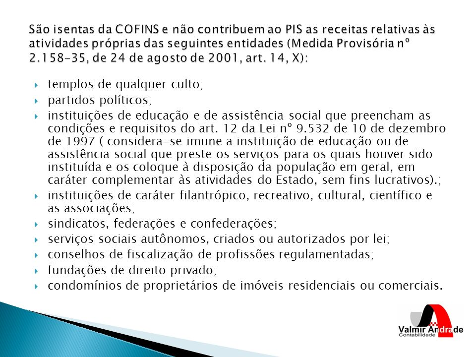 São isentas da COFINS e não contribuem ao PIS as receitas relativas às atividades próprias das seguintes entidades (Medida Provisória nº 2.158-35, de 24 de agosto de 2001, art. 14, X):