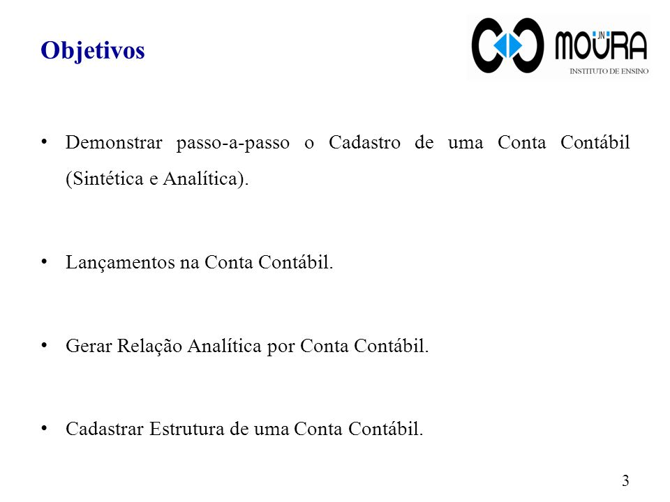 Objetivos Demonstrar passo-a-passo o Cadastro de uma Conta Contábil (Sintética e Analítica). Lançamentos na Conta Contábil.
