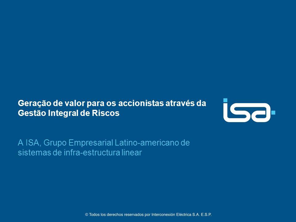 Geração de valor para os accionistas através da Gestão Integral de Riscos A ISA, Grupo Empresarial Latino-americano de sistemas de infra-estructura linear