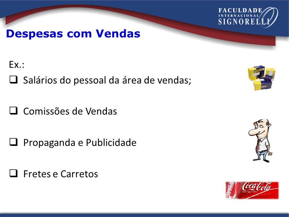 Despesas com Vendas Ex.: Salários do pessoal da área de vendas; Comissões de Vendas. Propaganda e Publicidade.