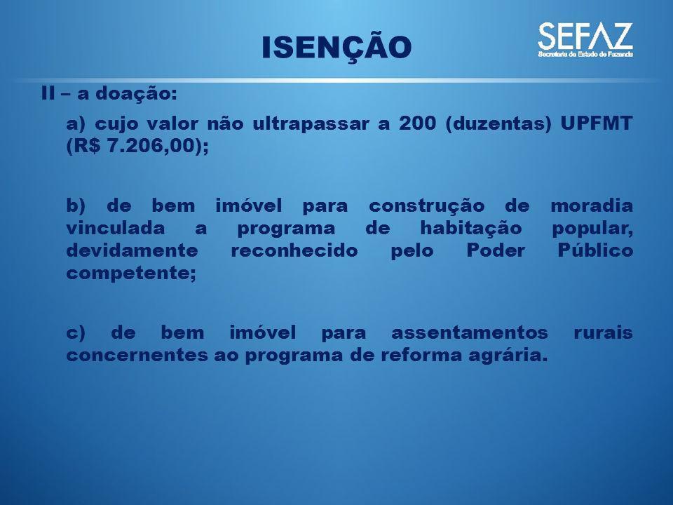 ISENÇÃO II – a doação: a) cujo valor não ultrapassar a 200 (duzentas) UPFMT (R$ 7.206,00);