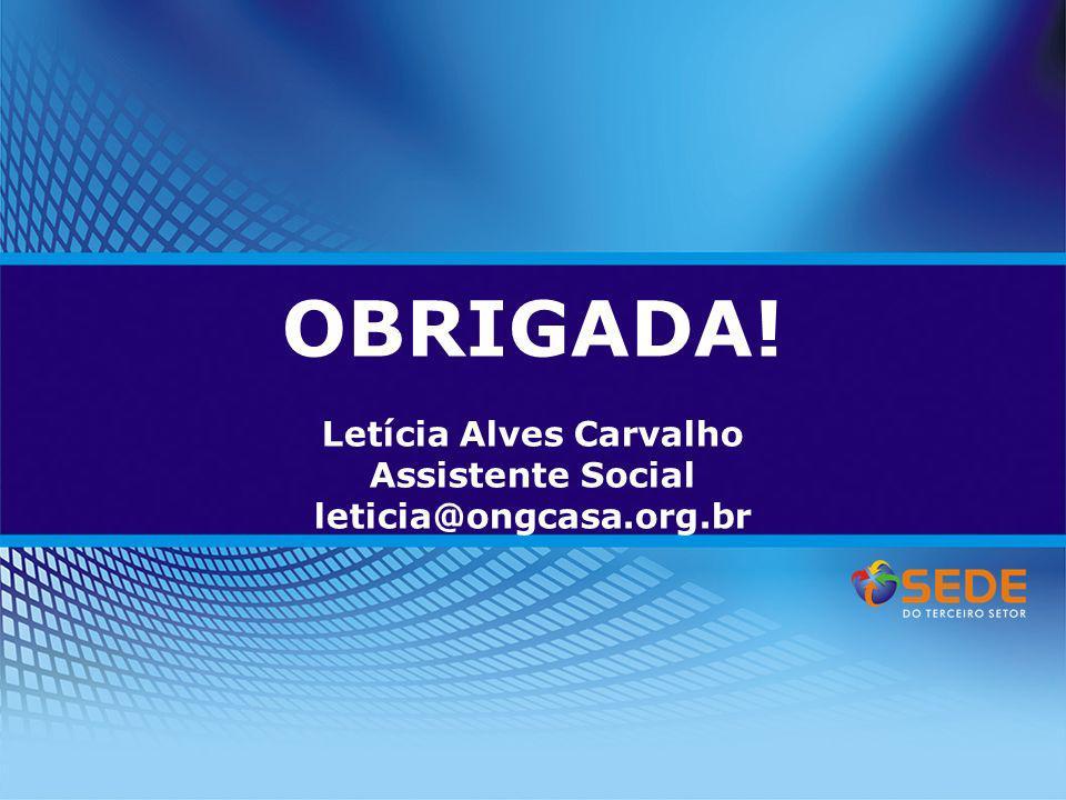OBRIGADA! Letícia Alves Carvalho Assistente Social leticia@ongcasa.org.br