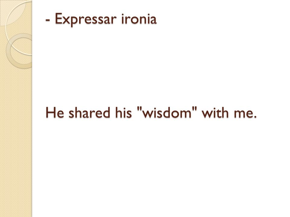 - Expressar ironia He shared his wisdom with me.