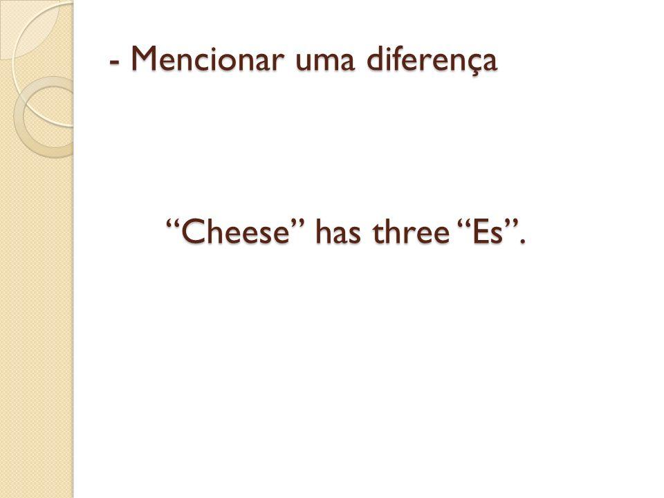 - Mencionar uma diferença Cheese has three Es .