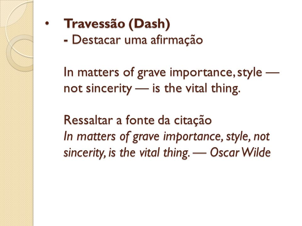 Travessão (Dash) - Destacar uma afirmação In matters of grave importance, style —not sincerity — is the vital thing.